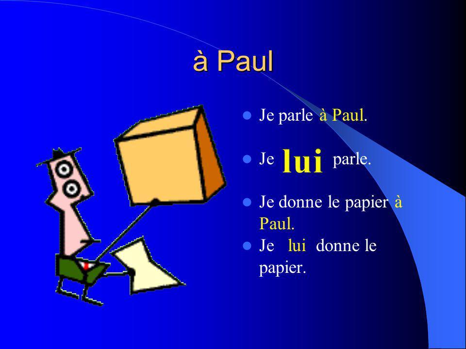 à Paul Je parle à Paul. Je parle. Je donne le papier à Paul. Je lui donne le papier.