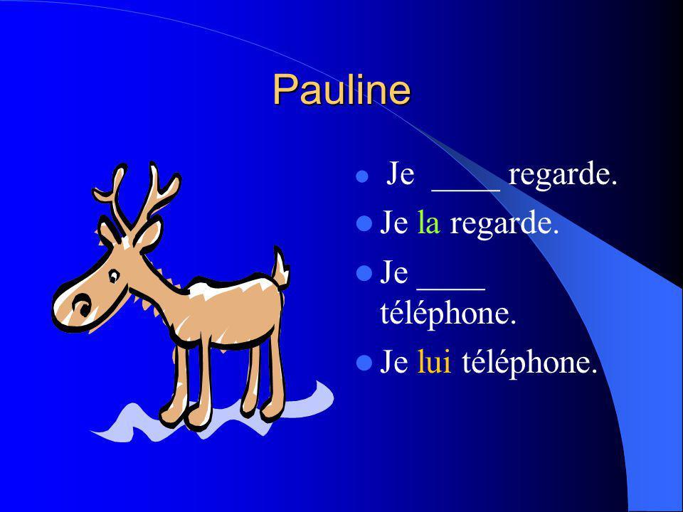 Pauline Je ____ regarde. Je la regarde. Je ____ téléphone. Je lui téléphone.