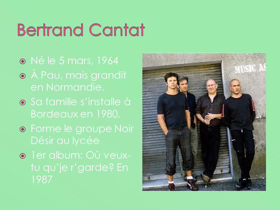 Né le 5 mars, 1964 À Pau, mais grandit en Normandie. Sa famille sinstalle à Bordeaux en 1980. Forme le groupe Noir Désir au lycée 1er album: Où veux-