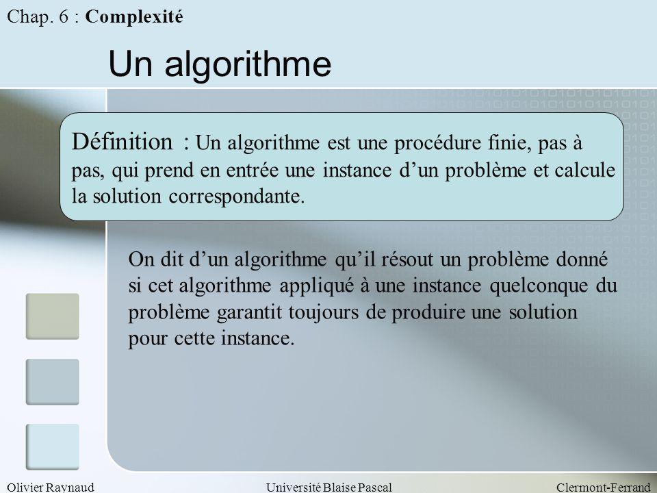 Olivier RaynaudUniversité Blaise PascalClermont-Ferrand Un algorithme Définition : Un algorithme est une procédure finie, pas à pas, qui prend en entr