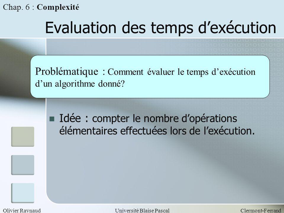 Olivier RaynaudUniversité Blaise PascalClermont-Ferrand Evaluation des temps dexécution Idée : compter le nombre dopérations élémentaires effectuées l