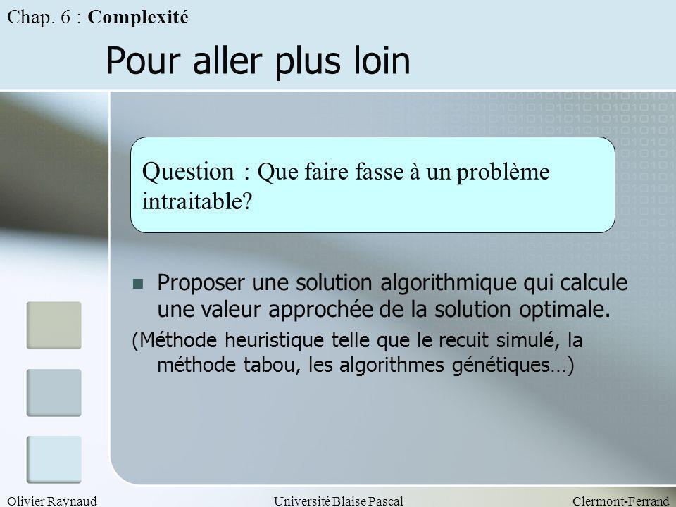 Olivier RaynaudUniversité Blaise PascalClermont-Ferrand Pour aller plus loin Question : Que faire fasse à un problème intraitable? Proposer une soluti