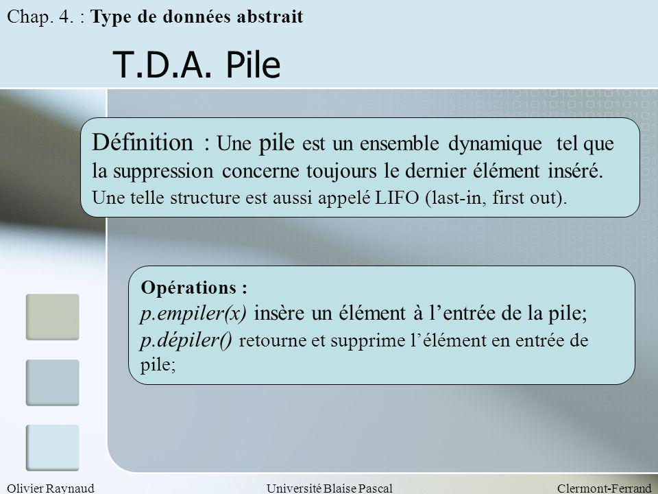 Olivier RaynaudUniversité Blaise PascalClermont-Ferrand T.D.A. Pile Opérations : p.empiler(x) insère un élément à lentrée de la pile; p.dépiler() reto