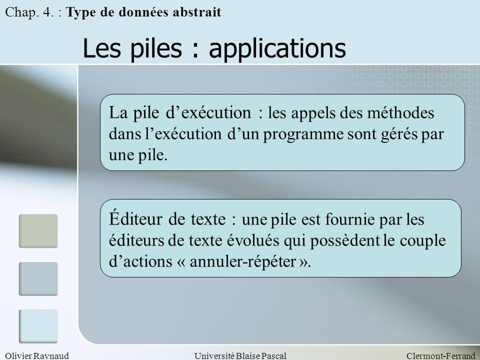 Olivier RaynaudUniversité Blaise PascalClermont-Ferrand Les piles : applications La pile dexécution : les appels des méthodes dans lexécution dun prog