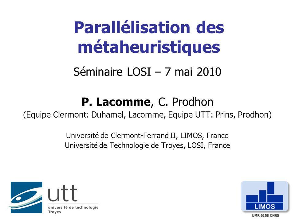 Parallélisation des métaheuristiques Séminaire LOSI – 7 mai 2010 P. Lacomme, C. Prodhon (Equipe Clermont: Duhamel, Lacomme, Equipe UTT: Prins, Prodhon