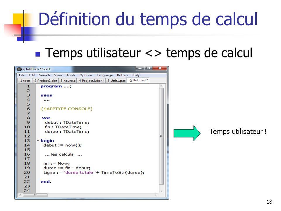 18 Définition du temps de calcul Temps utilisateur <> temps de calcul Temps utilisateur !