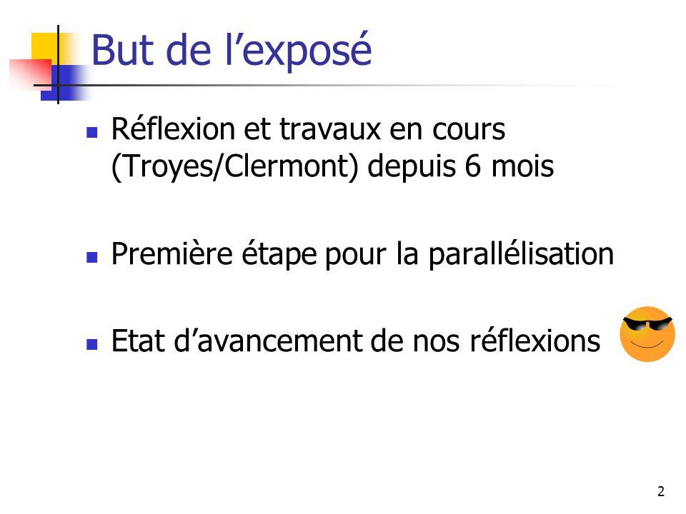 2 But de lexposé Réflexion et travaux en cours (Troyes/Clermont) depuis 6 mois Première étape pour la parallélisation Etat davancement de nos réflexio