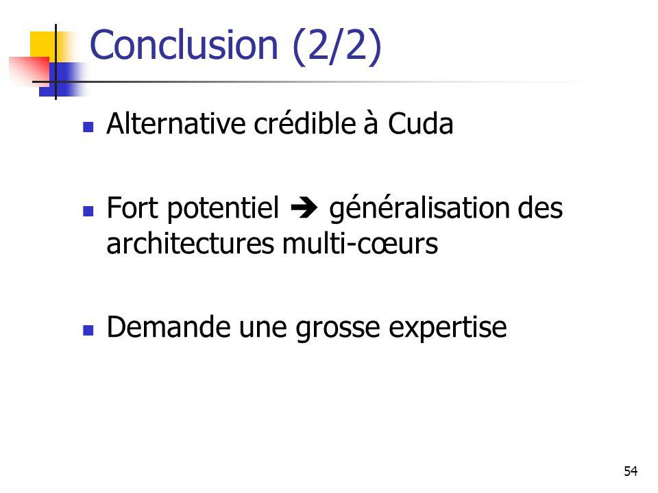 54 Conclusion (2/2) Alternative crédible à Cuda Fort potentiel généralisation des architectures multi-cœurs Demande une grosse expertise