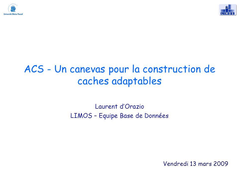 ACS - Un canevas pour la construction de caches adaptables Laurent dOrazio LIMOS – Equipe Base de Données Vendredi 13 mars 2009