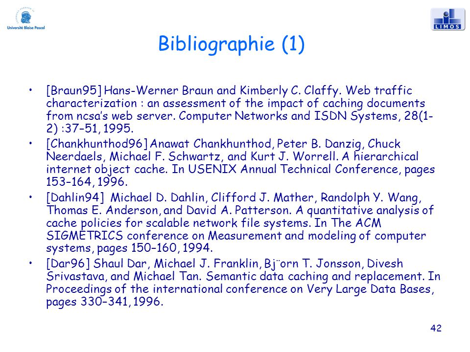 42 Bibliographie (1) [Braun95] Hans-Werner Braun and Kimberly C. Claffy. Web traffic characterization : an assessment of the impact of caching documen