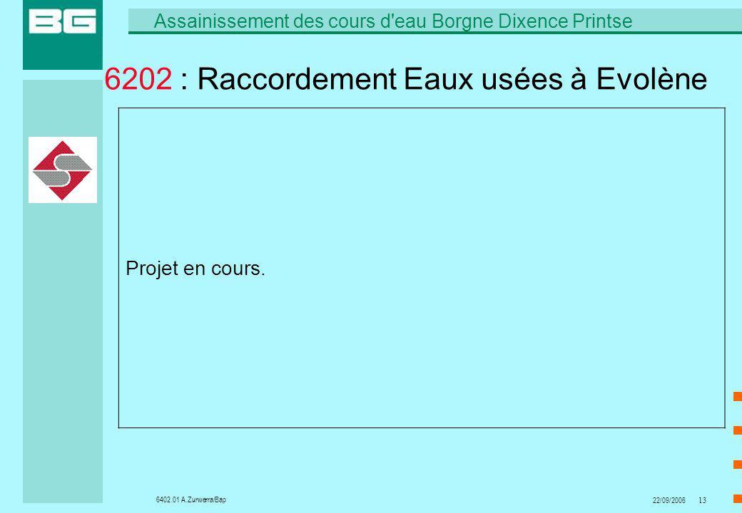 6402.01 A.Zurwerra/Bap Assainissement des cours d eau Borgne Dixence Printse 22/09/200613 6202 : Raccordement Eaux usées à Evolène Projet en cours.