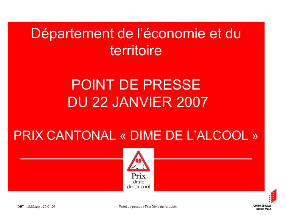 Point de presse « Prix Dîme de lalcool »DET – JMC/alp / 22.01.07 Département de léconomie et du territoire POINT DE PRESSE DU 22 JANVIER 2007 PRIX CANTONAL « DIME DE LALCOOL » _____________________________