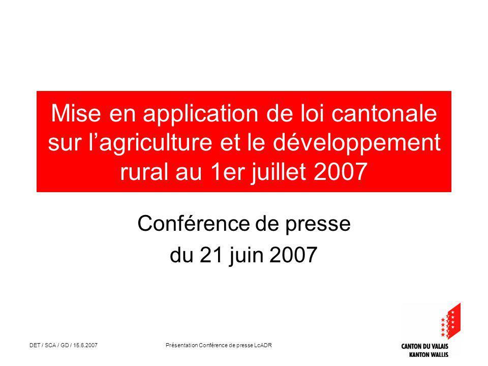 DET / SCA / GD / 15.6.2007 Présentation Conférence de presse LcADR Mise en application de loi cantonale sur lagriculture et le développement rural au 1er juillet 2007 Conférence de presse du 21 juin 2007
