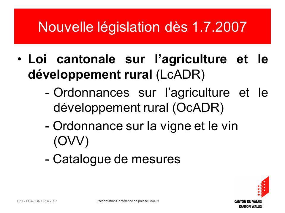 DET / SCA / GD / 15.6.2007 Présentation Conférence de presse LcADR Nouvelle législation dès 1.7.2007 Loi cantonale sur lagriculture et le développement rural (LcADR) -Ordonnances sur lagriculture et le développement rural (OcADR) - Ordonnance sur la vigne et le vin (OVV) - Catalogue de mesures