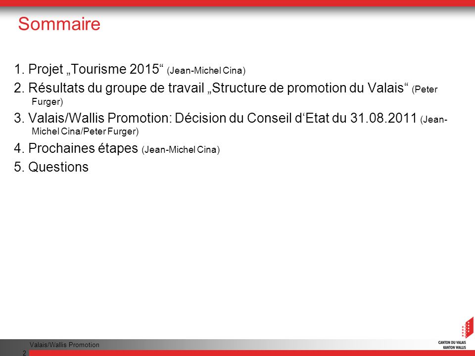 Valais/Wallis Promotion 2 Sommaire 1. Projet Tourisme 2015 (Jean-Michel Cina) 2. Résultats du groupe de travail Structure de promotion du Valais (Pete