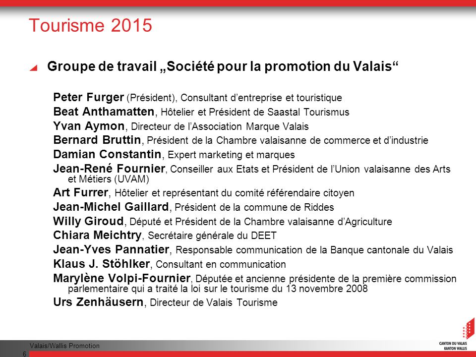 Valais/Wallis Promotion 6 Tourisme 2015 Groupe de travail Société pour la promotion du Valais Peter Furger (Président), Consultant dentreprise et tour