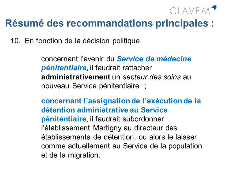 Résumé des recommandations principales : 10. En fonction de la décision politique concernant lavenir du Service de médecine pénitentiaire, il faudrait