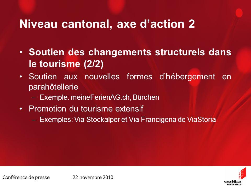 Conférence de presse 22 novembre 2010 16 Niveau cantonal, axe daction 2 Soutien des changements structurels dans le tourisme (2/2) Soutien aux nouvell