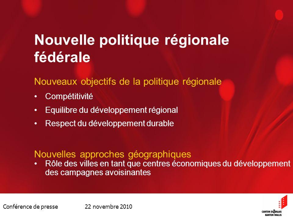 Conférence de presse 22 novembre 2010 4 Nouvelle politique régionale fédérale Les changements découlant de cette loi concernent : 1.Lorientation des projets: orientation réduite pour les infrastructures mais accrue en fonction de facteurs doux.