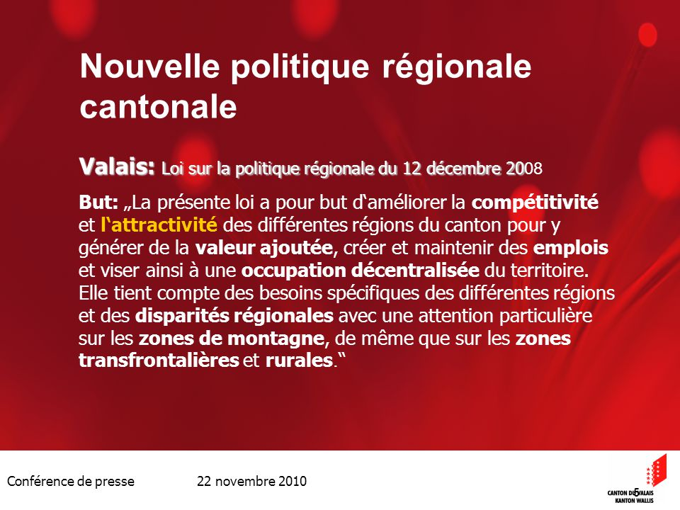 Conférence de presse 22 novembre 2010 5 Nouvelle politique régionale cantonale Valais: Loi sur la politique régionale du 12 décembre 20 Valais: Loi su