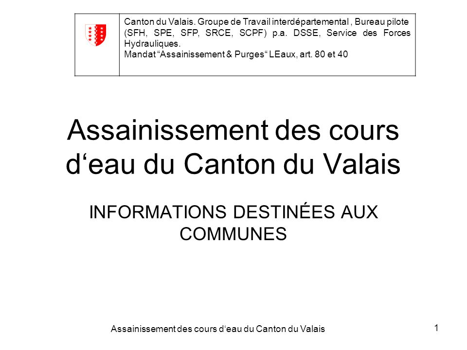 Assainissement des cours deau du Canton du Valais 1 INFORMATIONS DESTINÉES AUX COMMUNES Canton du Valais.