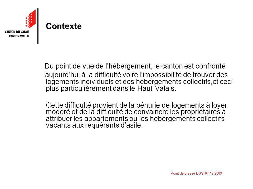 Point de presse DSSI 04.12.2009 Contexte Du point de vue de lhébergement, le canton est confronté aujourdhui à la difficulté voire limpossibilité de trouver des logements individuels et des hébergements collectifs,et ceci plus particulièrement dans le Haut-Valais.