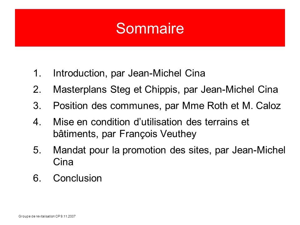 Groupe de revitalisation CP 9.11.2007 Sommaire 1.Introduction, par Jean-Michel Cina 2.Masterplans Steg et Chippis, par Jean-Michel Cina 3.Position des