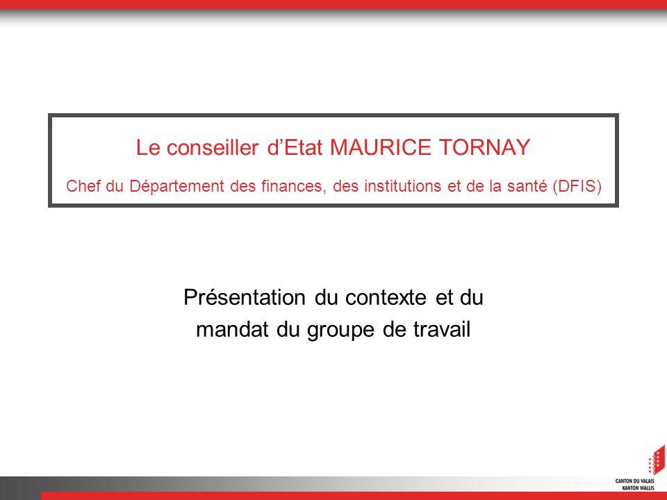Le conseiller dEtat MAURICE TORNAY Chef du Département des finances, des institutions et de la santé (DFIS) Présentation du contexte et du mandat du g