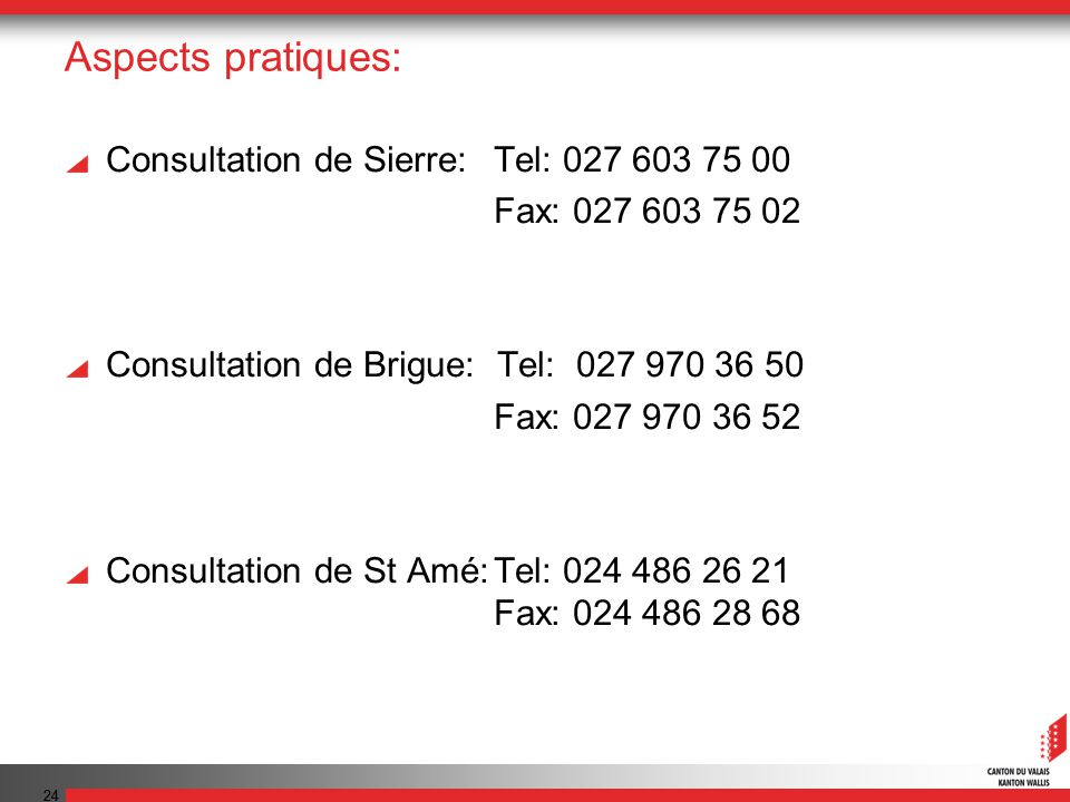 24 Aspects pratiques: Consultation de Sierre: Tel: 027 603 75 00 Fax: 027 603 75 02 Consultation de Brigue: Tel: 027 970 36 50 Fax: 027 970 36 52 Cons