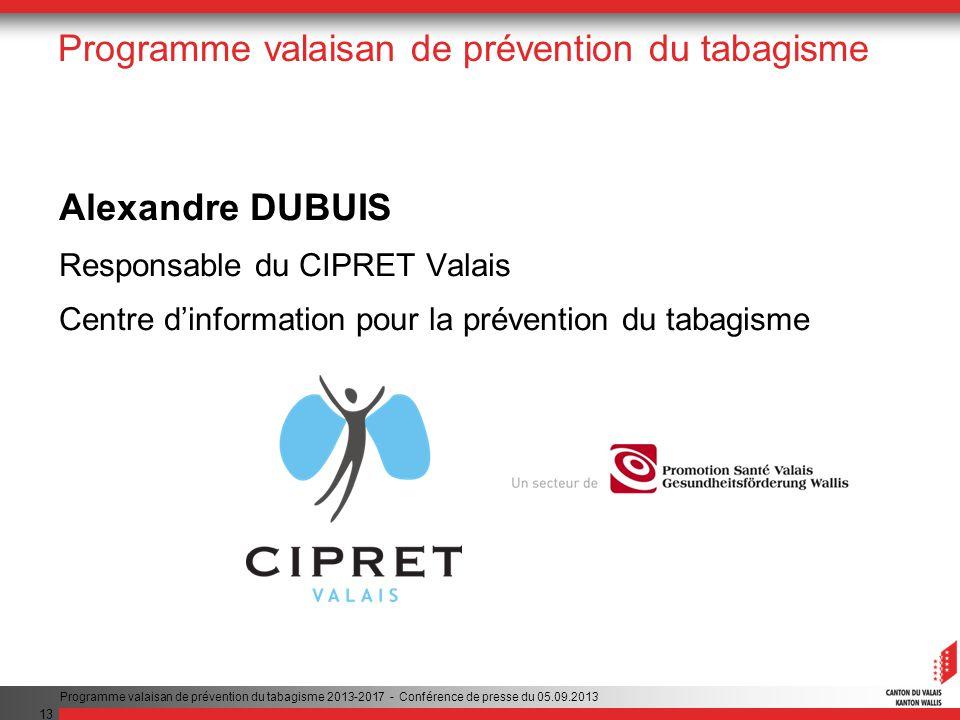13 Programme valaisan de prévention du tabagisme Alexandre DUBUIS Responsable du CIPRET Valais Centre dinformation pour la prévention du tabagisme Programme valaisan de prévention du tabagisme 2013-2017 - Conférence de presse du 05.09.2013