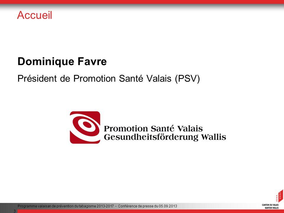 3 Accueil Dominique Favre Président de Promotion Santé Valais (PSV) Programme valaisan de prévention du tabagisme 2013-2017 - Conférence de presse du 05.09.2013