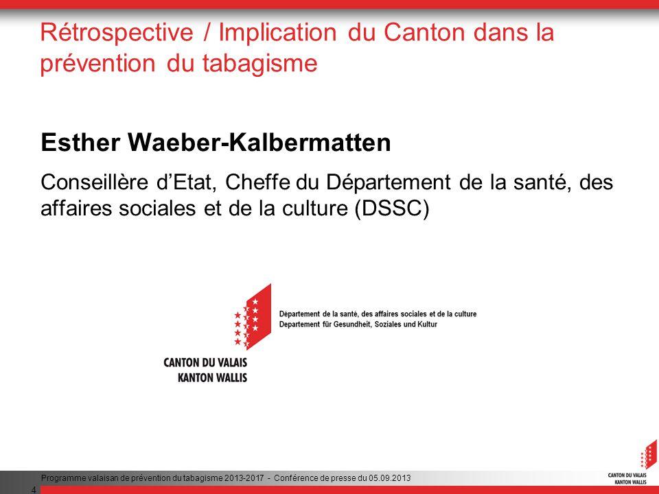 4 Rétrospective / Implication du Canton dans la prévention du tabagisme Esther Waeber-Kalbermatten Conseillère dEtat, Cheffe du Département de la santé, des affaires sociales et de la culture (DSSC) Programme valaisan de prévention du tabagisme 2013-2017 - Conférence de presse du 05.09.2013