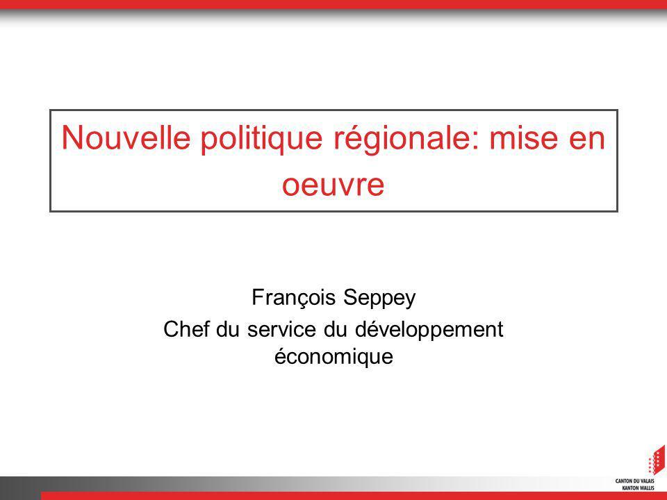 Nouvelle politique régionale: mise en oeuvre François Seppey Chef du service du développement économique
