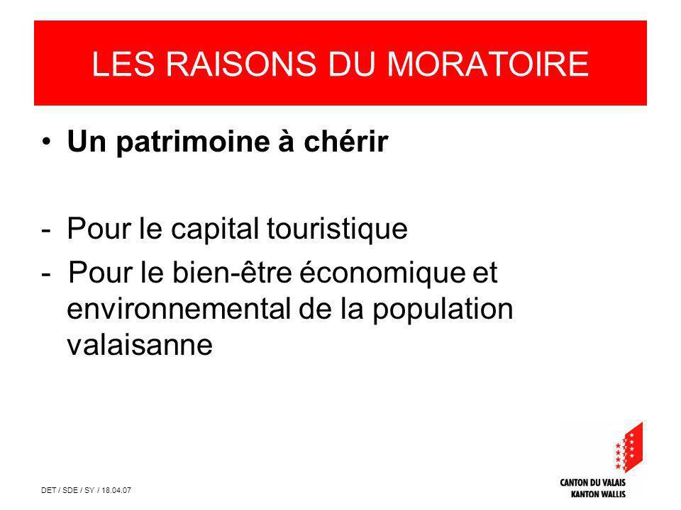 DET / SDE / SY / 18.04.07 LES RAISONS DU MORATOIRE Un patrimoine à chérir -Pour le capital touristique - Pour le bien-être économique et environnemental de la population valaisanne