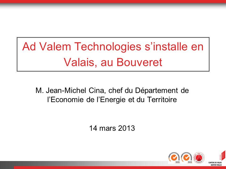 Ad Valem Technologies sinstalle en Valais, au Bouveret M. Jean-Michel Cina, chef du Département de lEconomie de lEnergie et du Territoire 14 mars 2013
