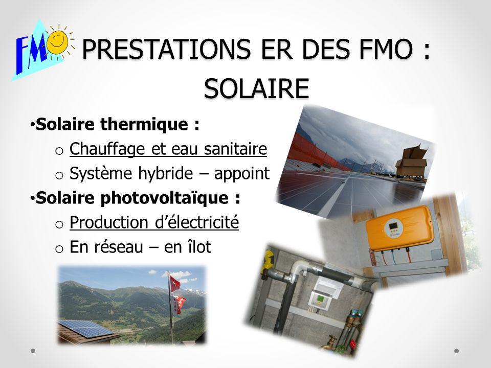 PRESTATIONS ER DES FMO : SOLAIRE Solaire thermique : o Chauffage et eau sanitaire o Système hybride – appoint Solaire photovoltaïque : o Production délectricité o En réseau – en îlot