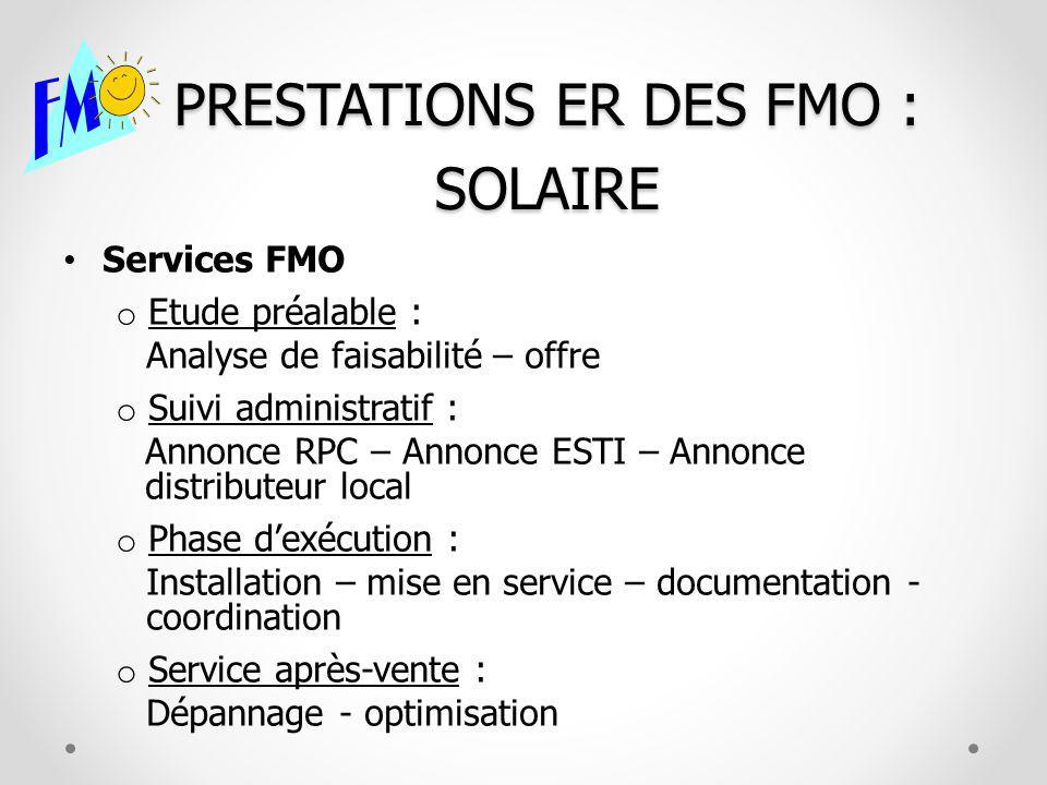 PRESTATIONS ER DES FMO : SOLAIRE Services FMO o Etude préalable : Analyse de faisabilité – offre o Suivi administratif : Annonce RPC – Annonce ESTI –