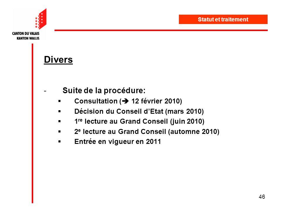 46 Divers -Suite de la procédure: Consultation ( 12 février 2010) Décision du Conseil dEtat (mars 2010) 1 re lecture au Grand Conseil (juin 2010) 2 e lecture au Grand Conseil (automne 2010) Entrée en vigueur en 2011 Statut et traitement