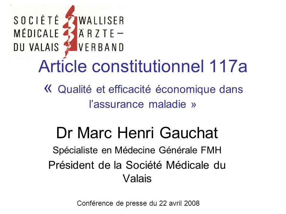 Article constitutionnel 117a « Qualité et efficacité économique dans lassurance maladie » Dr Marc Henri Gauchat Spécialiste en Médecine Générale FMH Président de la Société Médicale du Valais Conférence de presse du 22 avril 2008