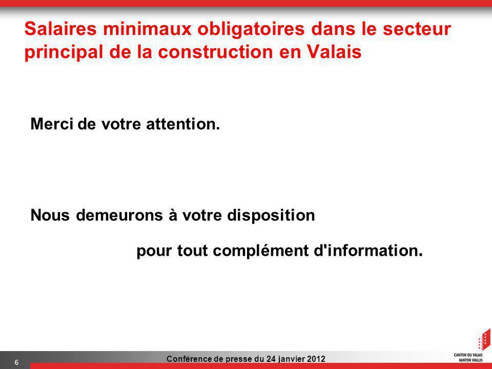 Conférence de presse du 24 janvier 2012 6 Salaires minimaux obligatoires dans le secteur principal de la construction en Valais Merci de votre attention.
