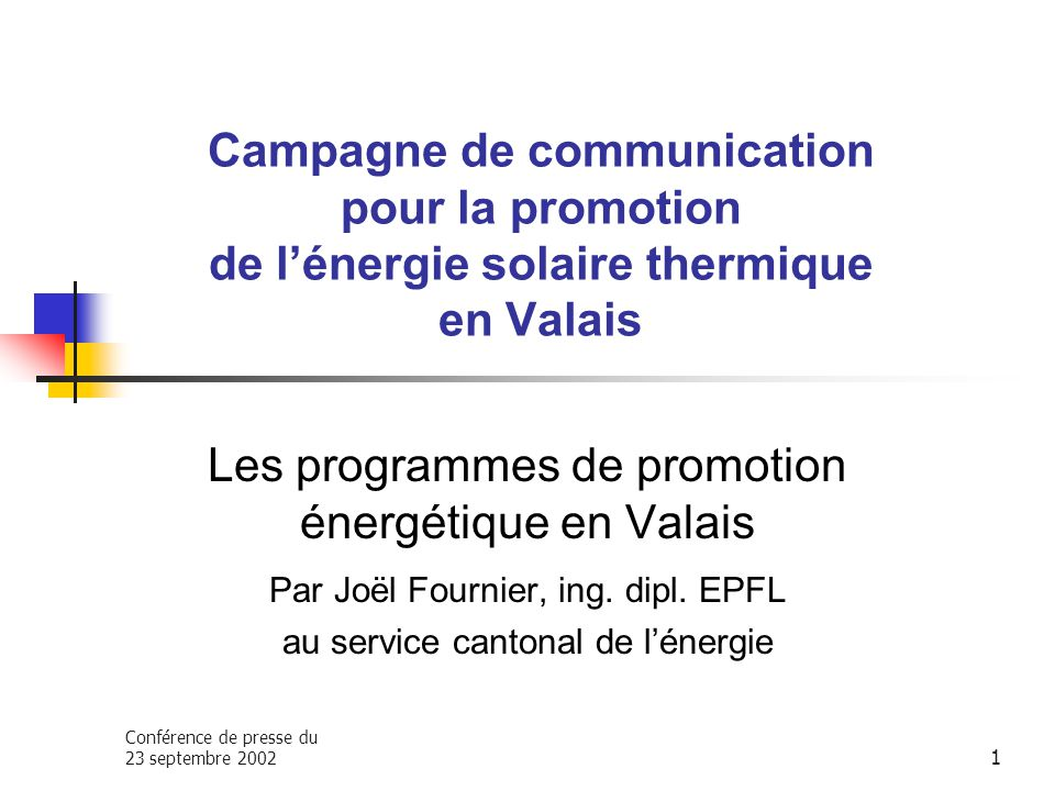 Conférence de presse du 23 septembre 2002 1 Campagne de communication pour la promotion de lénergie solaire thermique en Valais Les programmes de promotion énergétique en Valais Par Joël Fournier, ing.