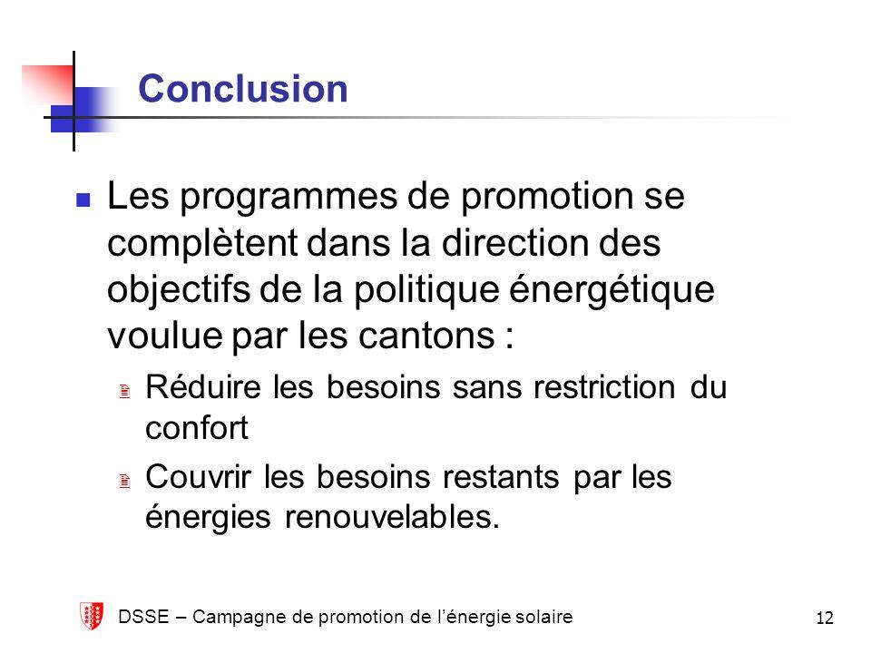 DSSE – Campagne de promotion de lénergie solaire 12 Conclusion Les programmes de promotion se complètent dans la direction des objectifs de la politique énergétique voulue par les cantons : Réduire les besoins sans restriction du confort Couvrir les besoins restants par les énergies renouvelables.