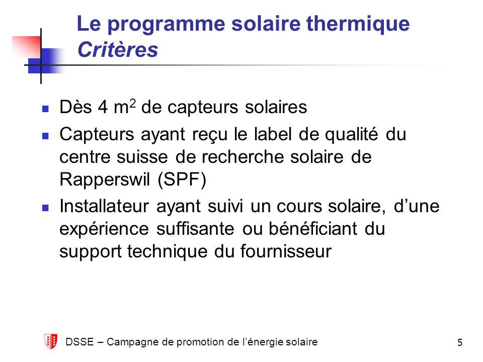 DSSE – Campagne de promotion de lénergie solaire 5 Le programme solaire thermique Critères Dès 4 m 2 de capteurs solaires Capteurs ayant reçu le label de qualité du centre suisse de recherche solaire de Rapperswil (SPF) Installateur ayant suivi un cours solaire, dune expérience suffisante ou bénéficiant du support technique du fournisseur