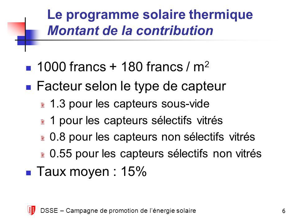 DSSE – Campagne de promotion de lénergie solaire 6 Le programme solaire thermique Montant de la contribution 1000 francs + 180 francs / m 2 Facteur se