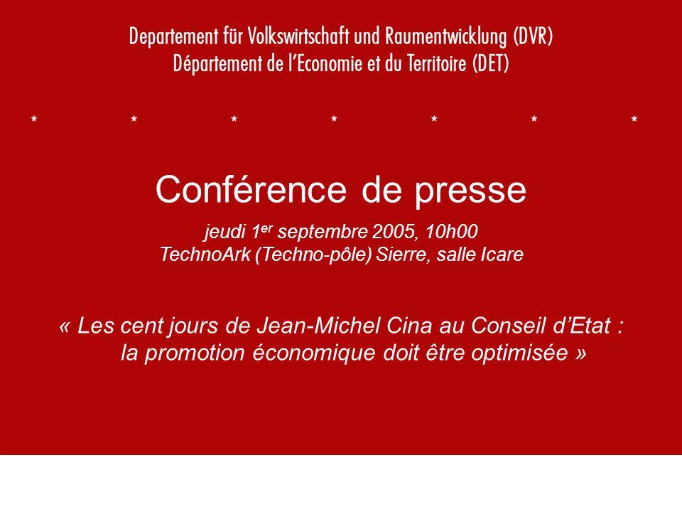 1 Conférence de presse jeudi 1 er septembre 2005, 10h00 TechnoArk (Techno-pôle) Sierre, salle Icare « Les cent jours de Jean-Michel Cina au Conseil dEtat : la promotion économique doit être optimisée »