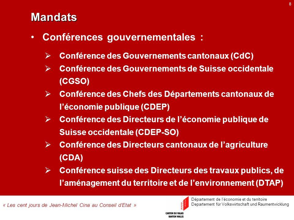 8 Conférence des Gouvernements cantonaux (CdC) Conférence des Gouvernements de Suisse occidentale (CGSO) Conférence des Chefs des Départements cantonaux de léconomie publique (CDEP) Conférence des Directeurs de léconomie publique de Suisse occidentale (CDEP-SO) Conférence des Directeurs cantonaux de lagriculture (CDA) Conférence suisse des Directeurs des travaux publics, de laménagement du territoire et de lenvironnement (DTAP) Conférences gouvernementales : Mandats « Les cent jours de Jean-Michel Cina au Conseil dEtat » Département de léconomie et du territoire Departement für Volkswirtschaft und Raumentwicklung