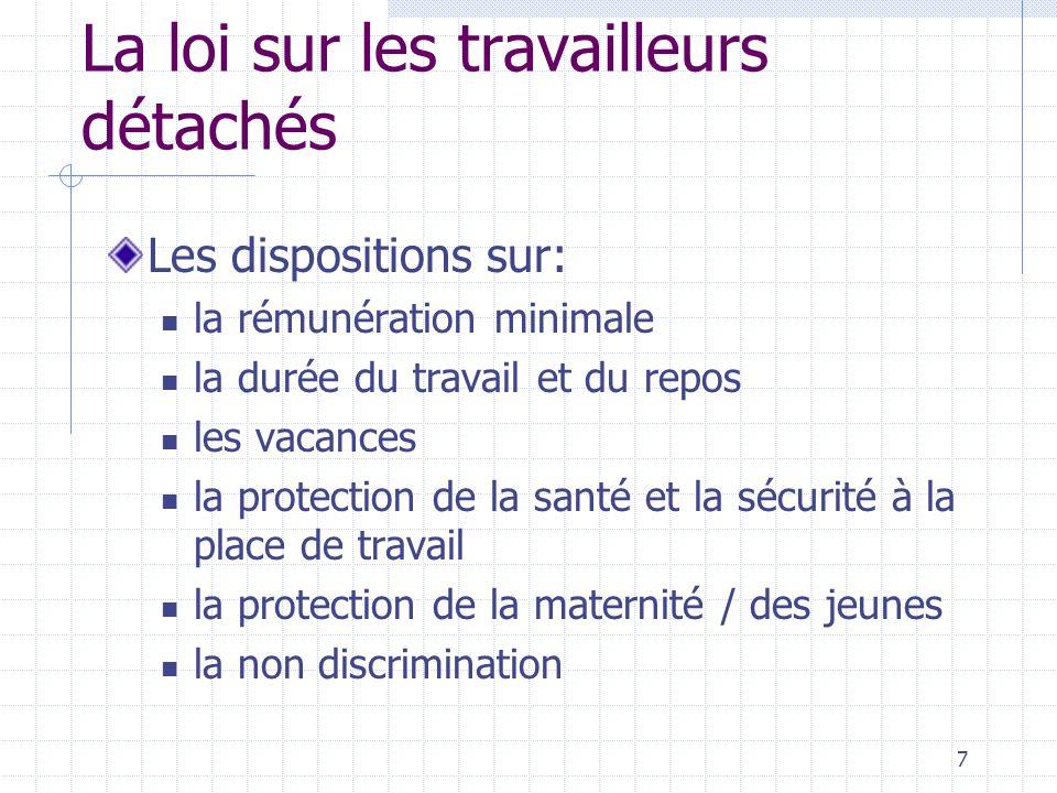7 La loi sur les travailleurs détachés Les dispositions sur: la rémunération minimale la durée du travail et du repos les vacances la protection de la santé et la sécurité à la place de travail la protection de la maternité / des jeunes la non discrimination