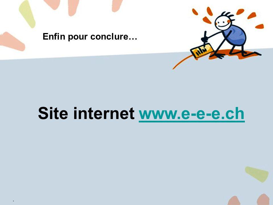 9 Enfin pour conclure… Site internet www.e-e-e.chwww.e-e-e.ch.
