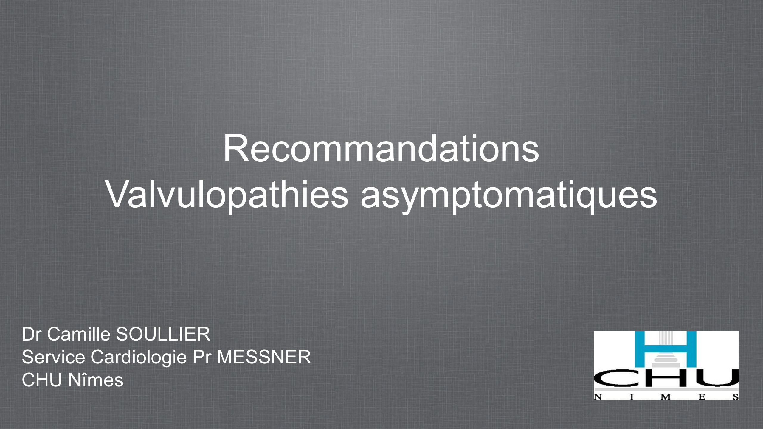 Recommandations Valvulopathies asymptomatiques Dr Camille SOULLIER Service Cardiologie Pr MESSNER CHU Nîmes