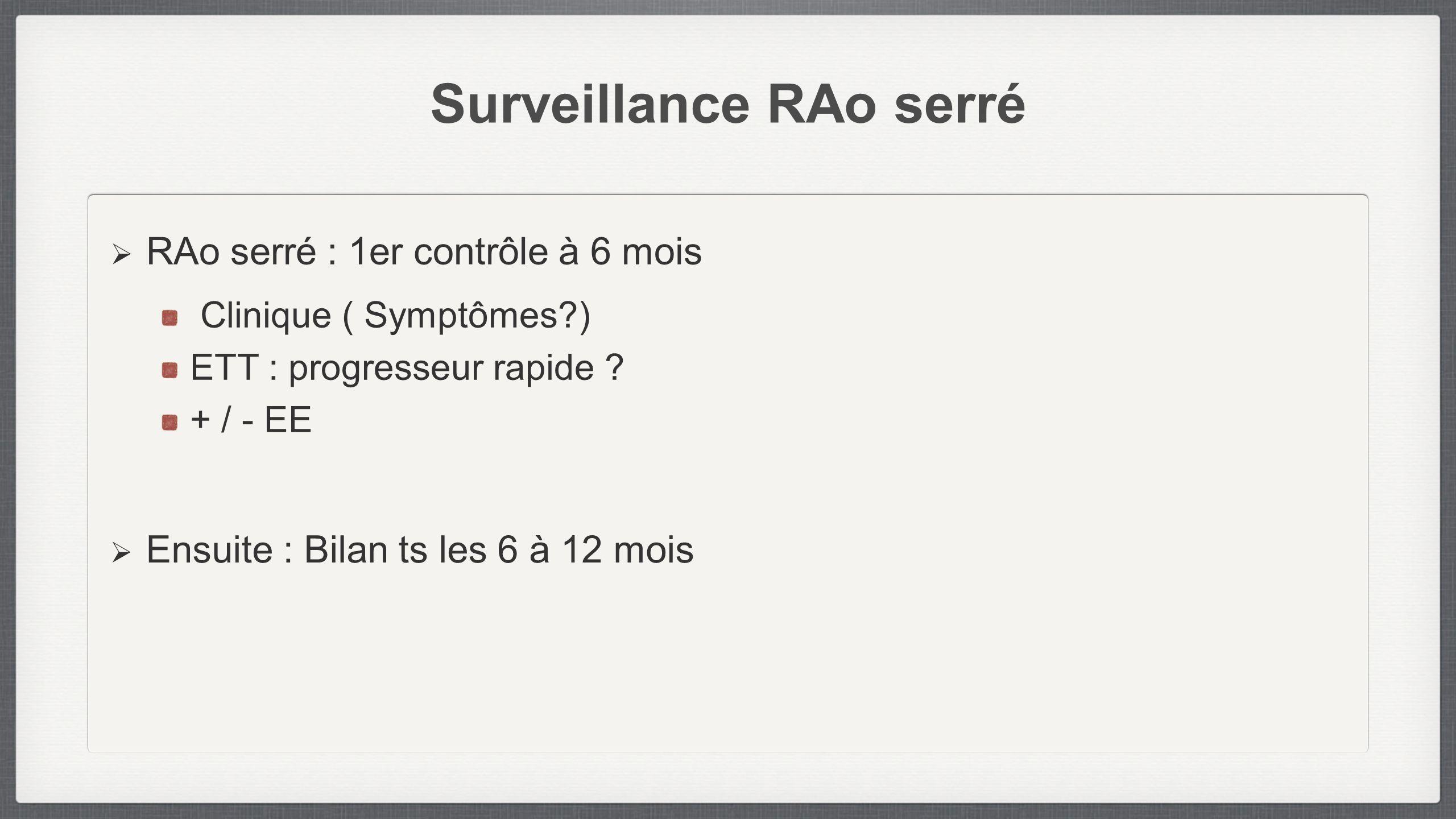 Surveillance RAo serré RAo serré : 1er contrôle à 6 mois Clinique ( Symptômes?) ETT : progresseur rapide ? + / - EE Ensuite : Bilan ts les 6 à 12 mois